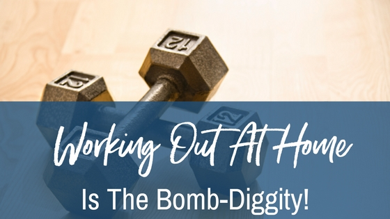Why working out at HOME is the bomb-diggity